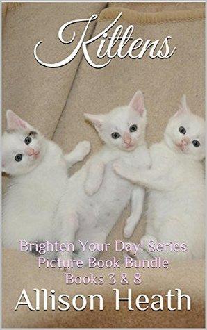 Kittens: 2-in-1 Picture Book Bundle (Books 3 & 8 Brighten Your Day! Series Bundle)  by  Allison Heath