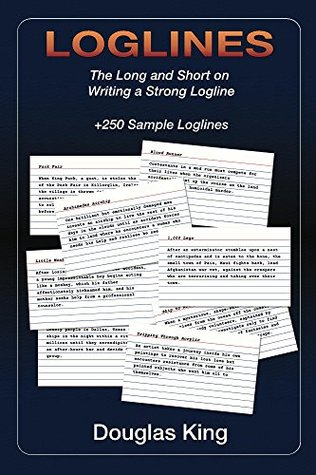 Loglines: The Long and the Short on Writing a Strong Logline Douglas King