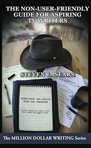 The Non-User-Friendly Guide For Aspiring TV Writers: Experience and Advice From the Trenches (Million Dollar Writing Series) Steven L. Sears