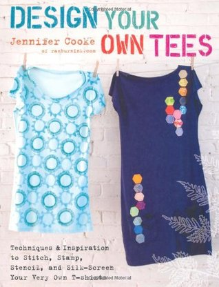 Design Your Own Tees: Techniques and Inspiration to Stitch, Stamp, Stencil, and Silk-Screen Your Very Own T-Shirts Jennifer Cooke