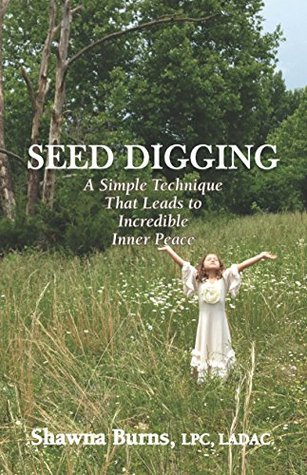 Seed Digging: A Simple Technique That Leads to Incredible Inner Peace  by  Shawna Burns