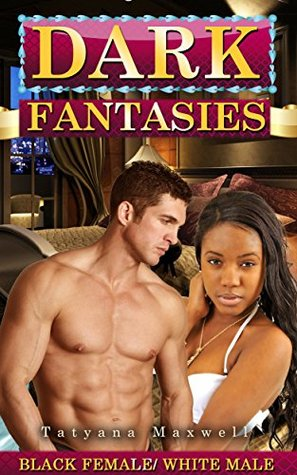 Dark Fantasies: Black Female White Male Tatyana Maxwell