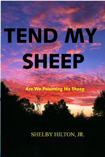 Tend My Sheep: Are We Poisoning His Sheep  by  Shelby E. Hilton Jr.
