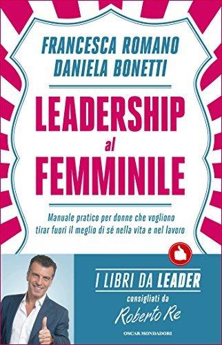 Leadership al femminile: Manuale pratico per donne che vogliono tirar fuori il meglio di sé nella vita e nel lavoro  by  Daniela Bonetti