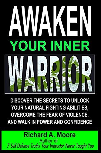 Awaken Your Inner Warrior: Discover The Secrets To Unlock Your Natural Fighting Abilities, Overcome The Fear Of Violence, And Walk In Power And Confidence  by  Richard Moore