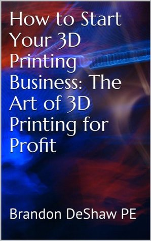 How to Start Your 3D Printing Business: The Art of 3D Printing for Profit  by  Brandon DeShaw Pe