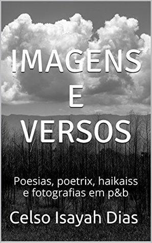 Imagens e versos: Poesias, poetrix, haikaiss e fotografias em p&b  by  Celso Isayah Dias