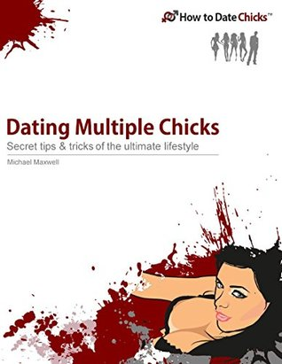 Dating Multiple Chicks :Tips & Tricks to Become an Alpha Male and a Dating King  by  Michael Maxwell