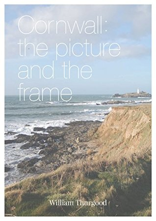 Cornwall: The Picture and The Frame: An In-Depth Guide to the Most Interesting Places of Interest in Cornwall  by  William Thurgood