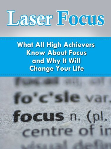 Laser Focus: What All High Achievers Know about Focus and Why It Will Change Your Life  by  Michael Dunar