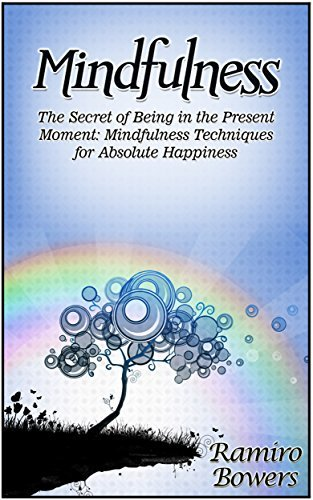 Mindfulness: The Secret of Being in the Present Moment: Mindfulness Techniques for Absolute Happiness Ramiro Bowers