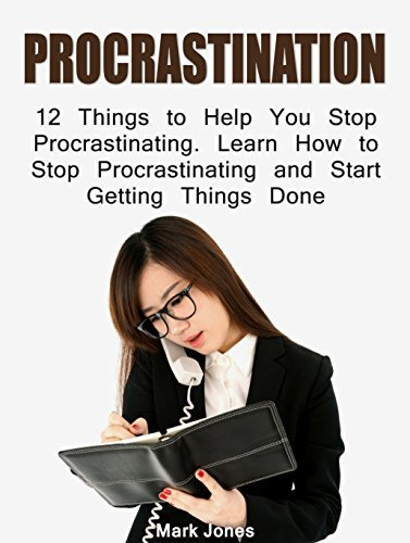 Procrastination: 12 Things to Help You Stop Procrastinating. Learn How to Stop Procrastinating and Start Getting Things Done  by  Mark Jones