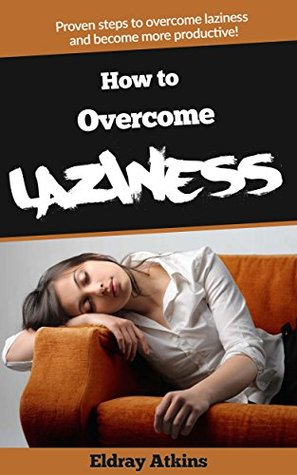 HOW TO OVERCOME LAZINESS: PROVEN STEPS TO OVERCOME LAZINESS AND BECOME MORE PRODUCTIVE  by  ELDRAY ATKINS