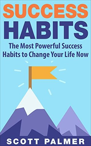 Success Habits: The Most Powerful Success Habits to Change Your Life Now (Life Freedom Book 3)  by  Scott Palmer