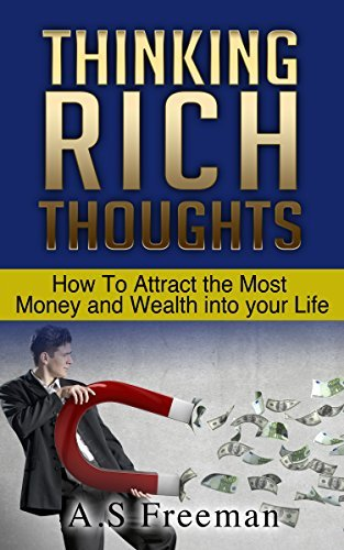 Thinking Rich Thoughts: How to Attract the Most Money and Wealth into Your Life A.S Freeman