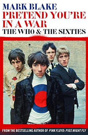 Pretend Youre In A War: The Who and the Sixties Mark Blake