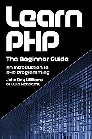 Learn PHP: The Beginner Guide: An Introduction to PHP Programming  by  Jake Day Williams