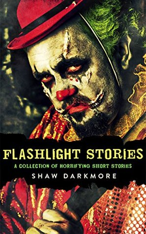 Flashlight Stories: A Collection of Short Horror Stories  by  Shaw Darkmore