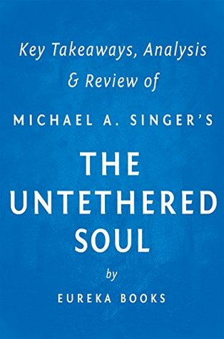 The Untethered Soul  by  Michael A. Singer | Key Takeaways, Analysis & Review: The Journey Beyond Yourself by Eureka Books