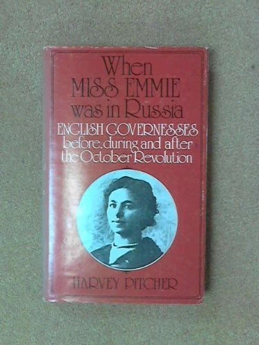 When Miss Emmie Was in Russia: English Governesses Before, During and After the October Revolution Harvey Pitcher