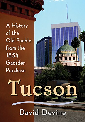 Tucson: A History of the Old Pueblo from the 1854 Gadsden Purchase  by  David Devine