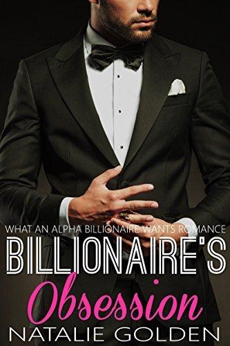 Billionaires Obsession (WHAT AN ALPHA BILLIONAIRE WANTS ROMANCE Book 8) Natalie Golden