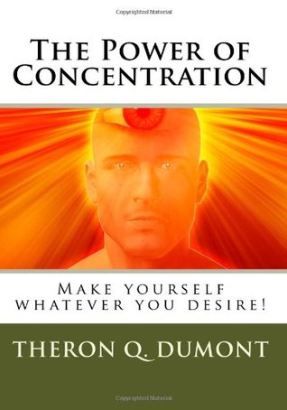 The Power Of Concentration: Make Yourself Whatever You Desire!  by  Theron Q. Dumont