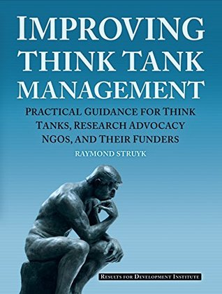 Improving Think Tank Management: Practical Guidance for Think Tanks, Research Advocacy NGOs, and Their Funders Raymond Struyk