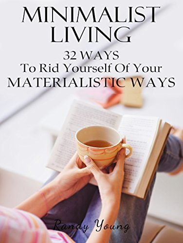 Minimalist Living: 32 Ways To Rid Yourself Of Your Materialistic Ways  by  Randy Young