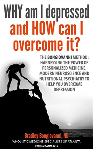 WHY am I depressed and HOW can I overcome it?: The Bongiovanni Method: Harnessing the Power of Personalized Medicine, Modern Neuroscience, and Nutritional Psychiatry to Help You Overcome Depression  by  Dr. Bradley Bongiovanni