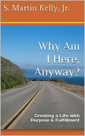 Why Am I Here, Anyway?: Creating a Life with Purpose & Fulfillment (LifeDesire: Creating the Life You Always Wanted Book 1)  by  S Martin Kelly Jr