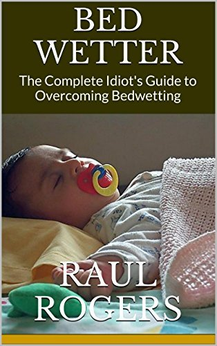 Bedwetter: The Complete Idiots Guide to Overcoming Bedwetting Raul Rogers