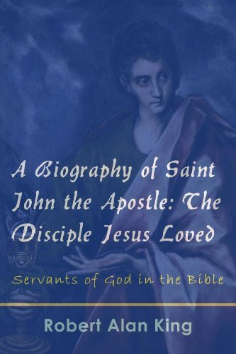 A Biography of Saint John the Apostle: The Disciple Jesus Loved (Servants of God in the Bible Book 2) Robert Alan King