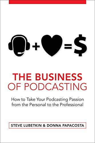 The Business of Podcasting: How to Take Your Podcasting Passion from the Personal to the Professional Steve Lubetkin