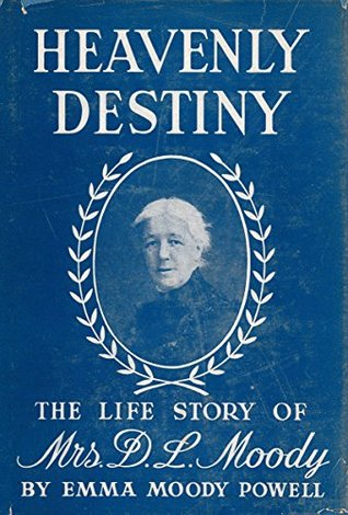 Heavenly Destiny: The Life Story of Mrs. D. L. Moody  by  Emma Moody Powell