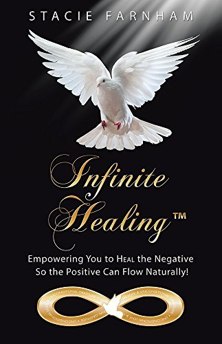 Infinite HealingTM: Empowering You to Heal the Negative So the Positive Can Flow Naturally!  by  Stacie Farnham