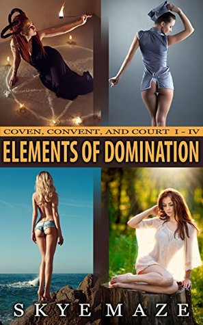 The Elements of Domination Bundle: Books I-IV of the Coven, Convent, and Court Series Skye Maze