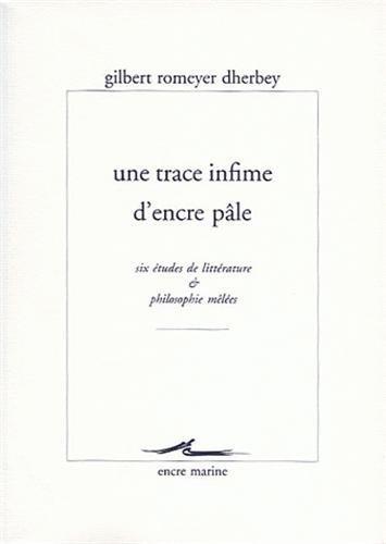 Une trace infime dencre pâle : Six études de littérature et philosophie mêlées Gilbert Romeyer Dherbey