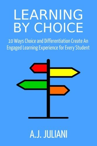 Learning  by  Choice: 10 Ways Choice and Differentiation Create an Engaged Learning Experience for Every Student by A.J. Juliani