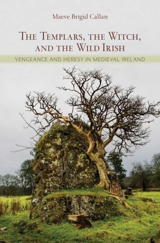 The Templars, the Witch and the Wild Irish: Vengeance and Heresy in Medieval Ireland Maeve Brigid Callan