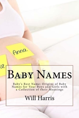 Baby Names: Babys Best Name: Origins of Baby Names for Your Boys and Girls with a Collection of their Meanings (baby names, baby names for girls, ... meanings, baby names books, baby names 2015)  by  Will Harris