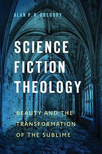 Science Fiction Theology: Beauty and the Transformation of the Sublime  by  Alan P. R. Gregory
