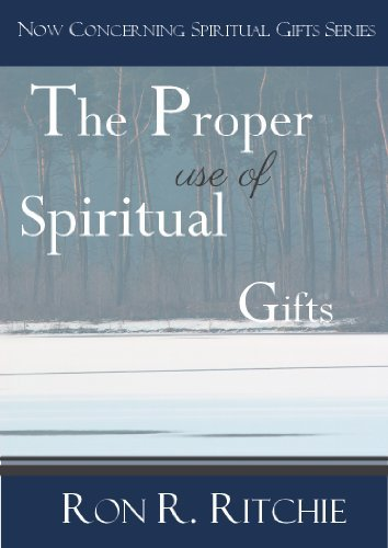The Proper Use Of Spiritual Gifts (NOW CONCERNING SPIRITUAL GIFTS - Book 4/6) Ron Ritchie