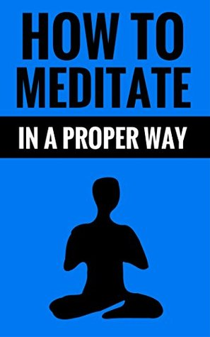 How To Meditate In A Proper Way - Meditation Methods: Meditation For Relaxation And Inner Peace  by  Tom    Smith