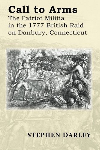 Call to Arms: The Patriot Militia in the 1777 British Raid on Danbury, Connecticut Stephen Darley