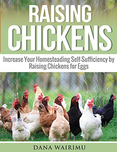 Raising Chickens: Increase Your Homesteading Self-Sufficiency  by  Raising Chickens for Eggs by Dana Wairimu