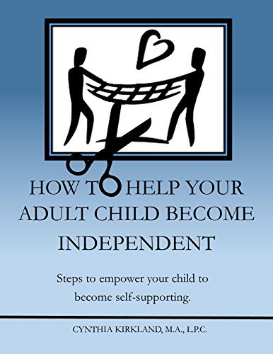 How To Help Your Adult Child Become Independent: Steps to Empower Your Child to Become Self-Supporting  by  Cynthia Kirkland