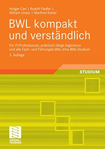 BWL kompakt und verständlich: Für IT-Professionals, praktisch tätige Ingenieure und alle Fach- und Führungskräfte ohne BWL-Studium Notger Carl