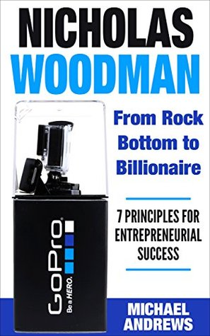 Nicholas Woodman: From Rock Bottom to Billionaire: 7 Principles for Entrepreneurial Success (The American Billionaire Series Book 1)  by  Michael Andrews