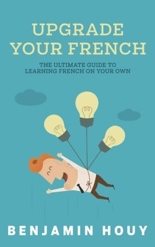 Upgrade Your French: The Ultimate Guide to Learning French on Your Own Benjamin Houy